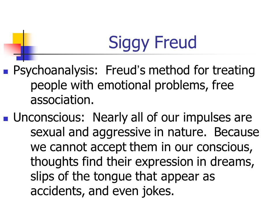 Siggy Freud Psychoanalysis: Freud's method for treating people with emotional problems, free association.