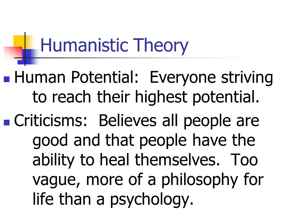 Humanistic Theory Human Potential: Everyone striving to reach their highest potential.