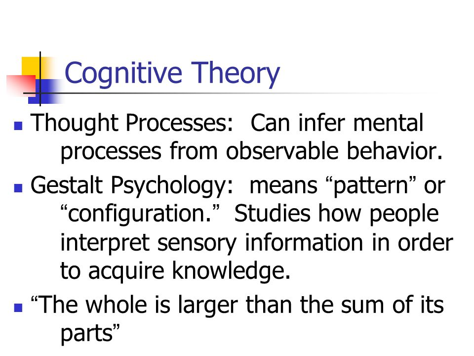 Cognitive Theory Thought Processes: Can infer mental processes from observable behavior.