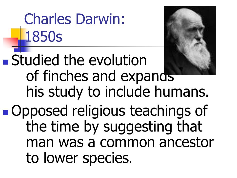 Charles Darwin: 1850s Studied the evolution of finches and expands his study to include humans.