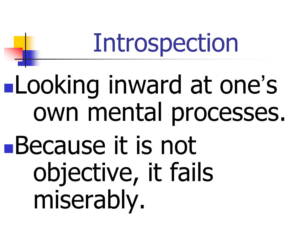 Introspection Looking inward at one's own mental processes.