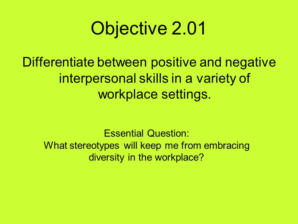 Objective 2.01 Differentiate between positive and negative interpersonal skills in a variety of workplace settings.