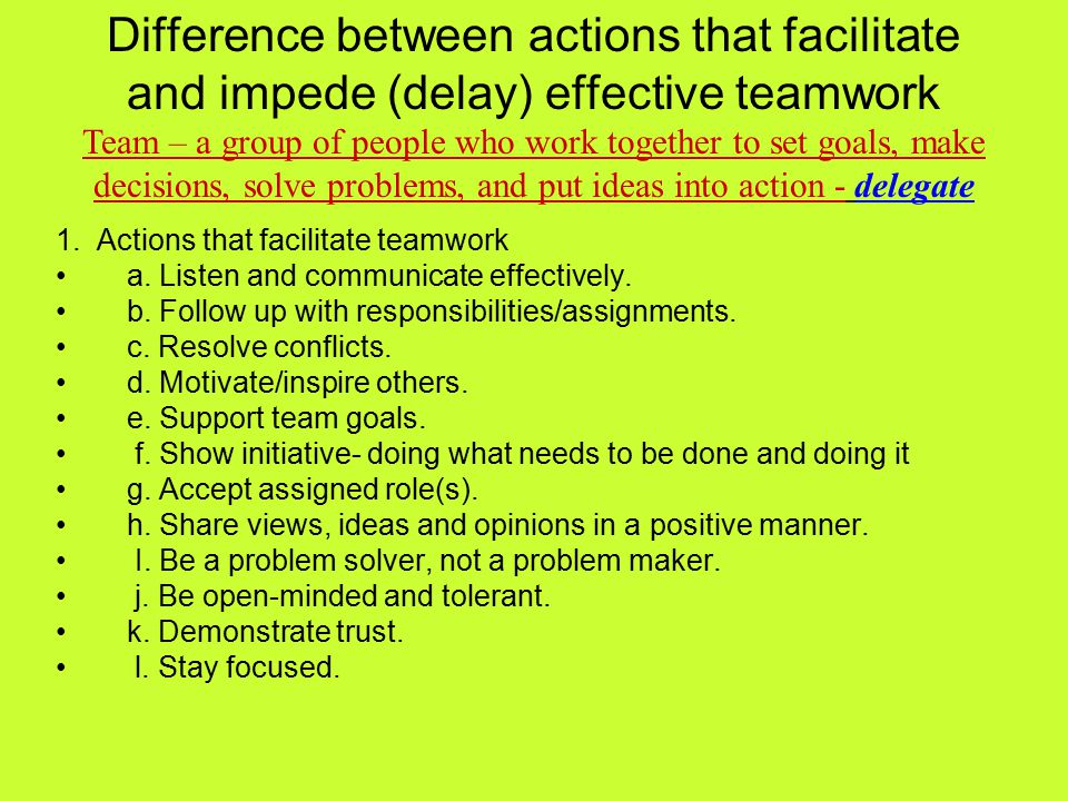 Difference between actions that facilitate and impede (delay) effective teamwork Team – a group of people who work together to set goals, make decisions, solve problems, and put ideas into action - delegate