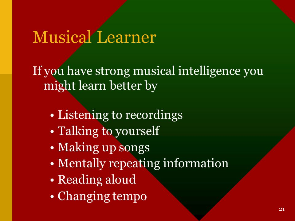 Musical Learner If you have strong musical intelligence you might learn better by. Listening to recordings.