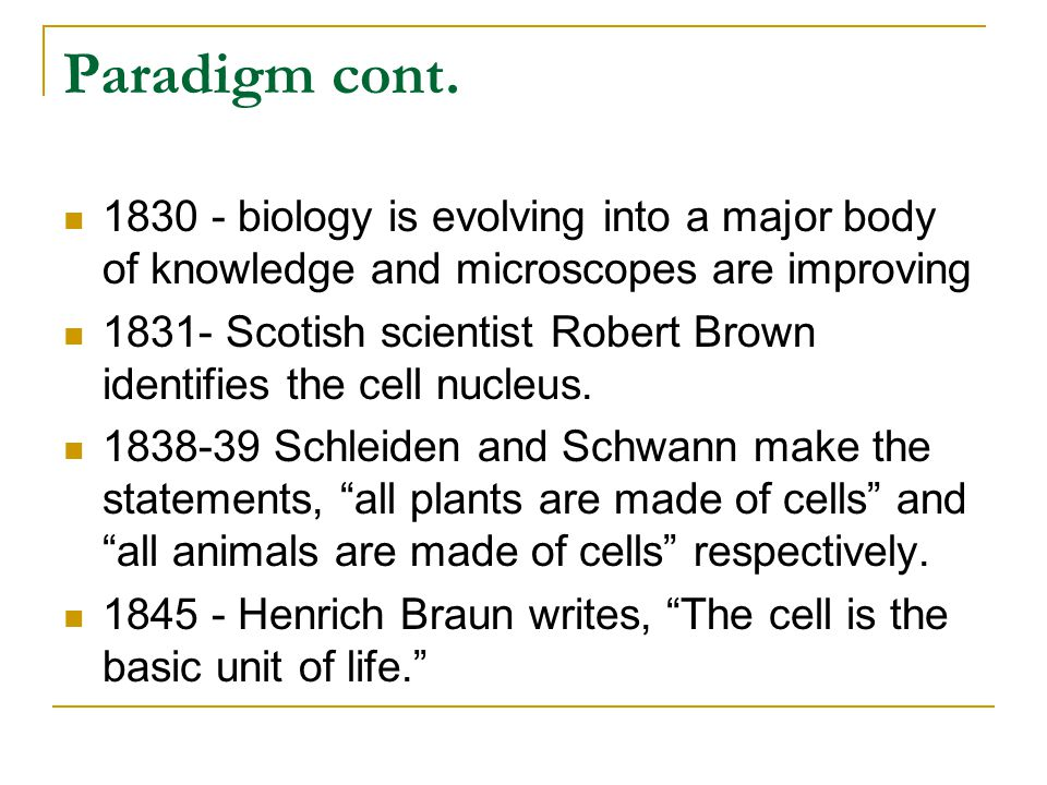 Paradigm cont. 1830 - biology is evolving into a major body of knowledge and microscopes are improving.