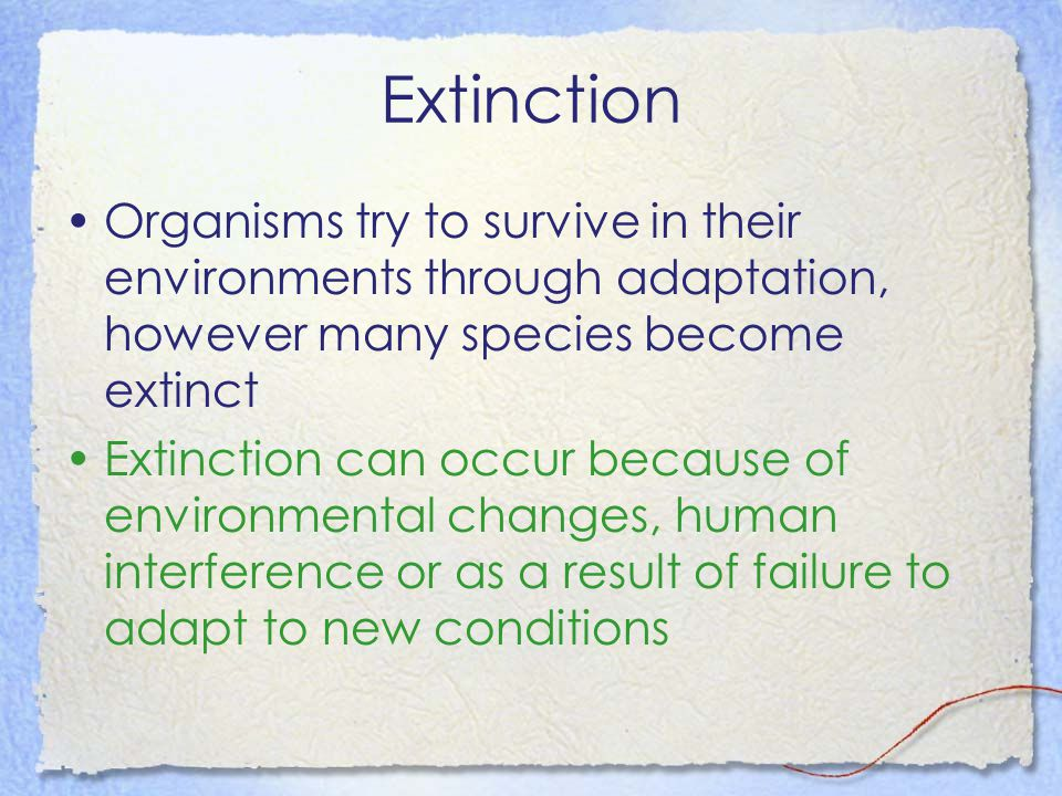 Extinction Organisms try to survive in their environments through adaptation, however many species become extinct.