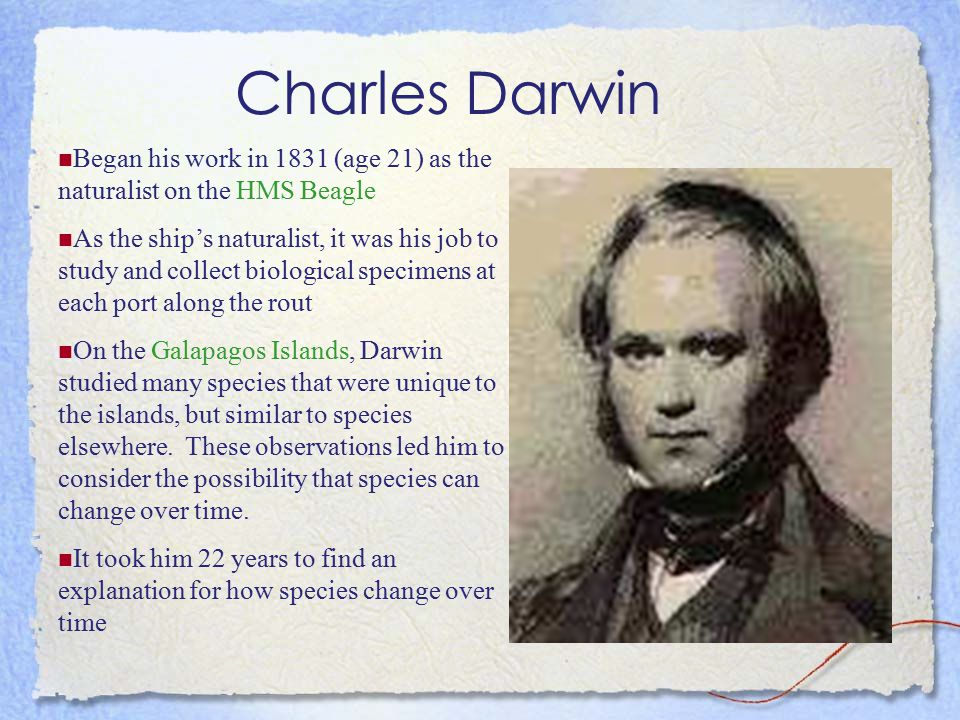 Charles Darwin Began his work in 1831 (age 21) as the naturalist on the HMS Beagle.