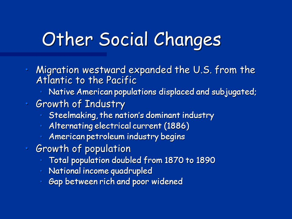 Other Social Changes Migration westward expanded the U.S. from the Atlantic to the Pacific. Native American populations displaced and subjugated;
