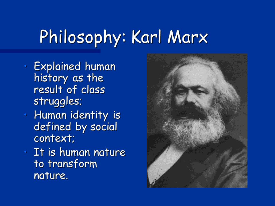 Philosophy: Karl Marx Explained human history as the result of class struggles; Human identity is defined by social context;