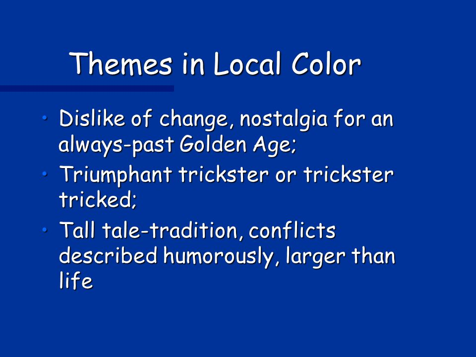 Themes in Local Color Dislike of change, nostalgia for an always-past Golden Age; Triumphant trickster or trickster tricked;