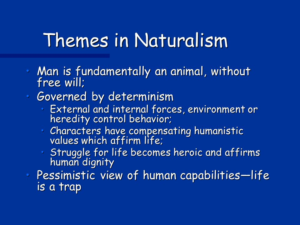 Themes in Naturalism Man is fundamentally an animal, without free will; Governed by determinism.