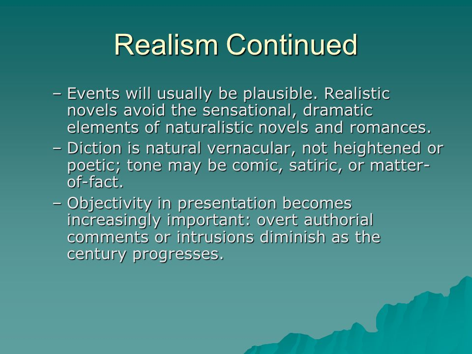 Realism Continued Events will usually be plausible. Realistic novels avoid the sensational, dramatic elements of naturalistic novels and romances.