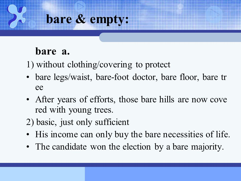 bare & empty: bare a. 1) without clothing/covering to protect