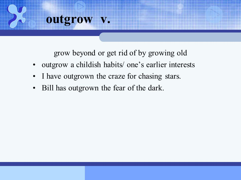 outgrow v. grow beyond or get rid of by growing old