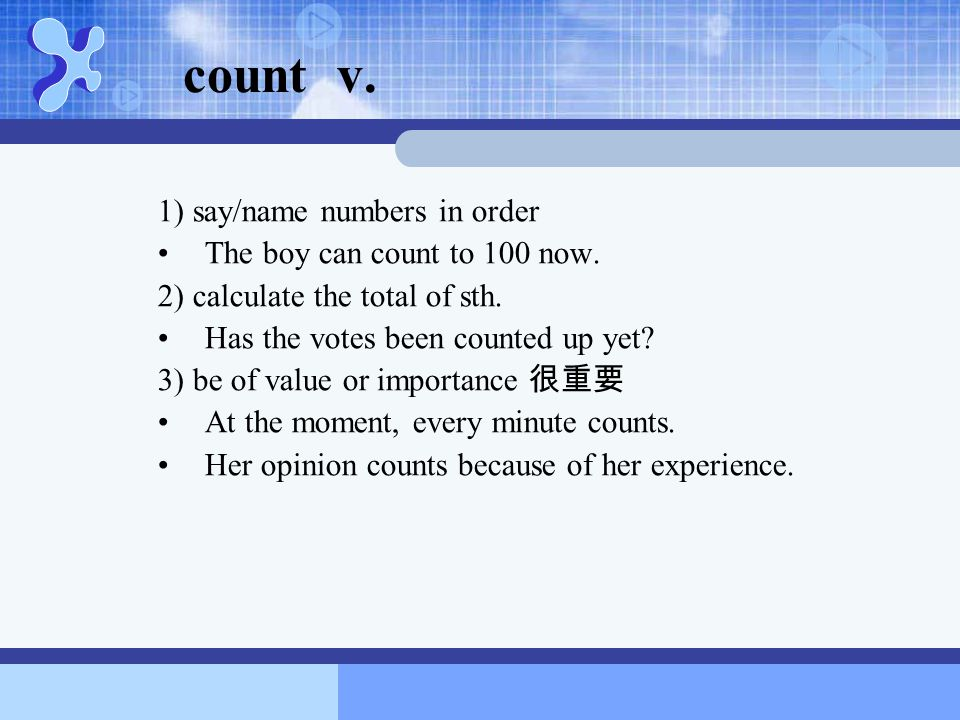 count v. 1) say/name numbers in order The boy can count to 100 now.