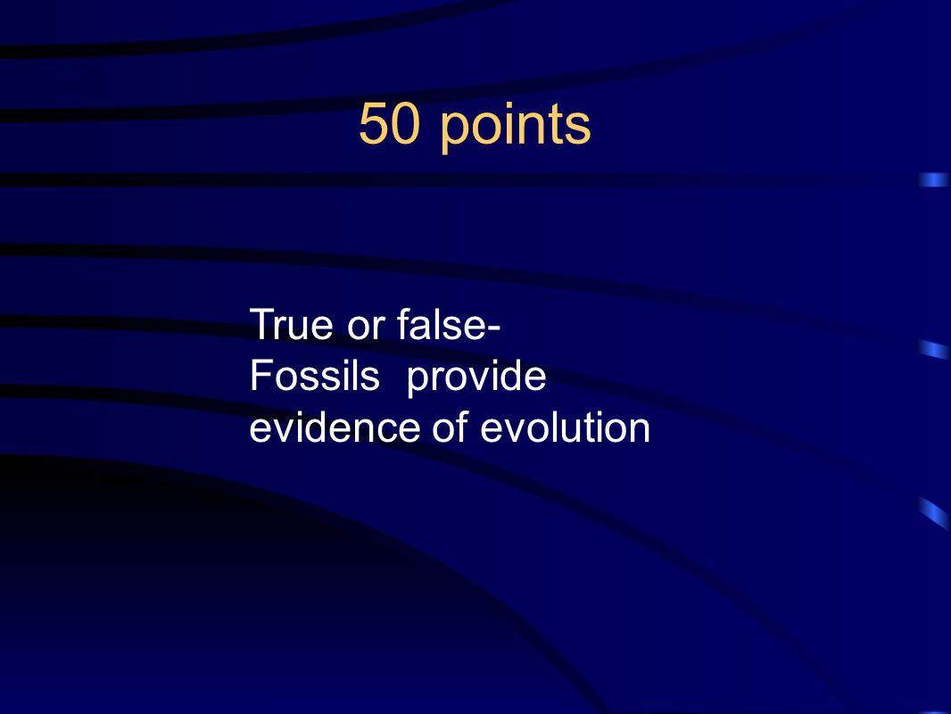 50 points True or false- Fossils provide evidence of evolution