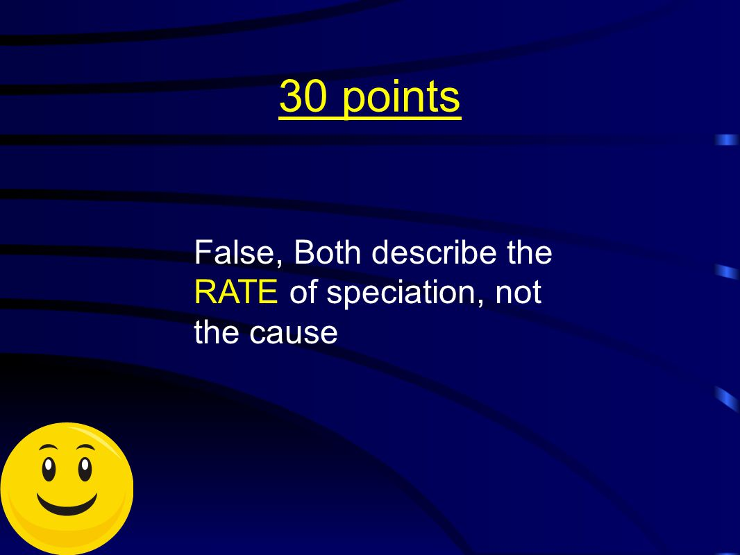 30 points False, Both describe the RATE of speciation, not the cause