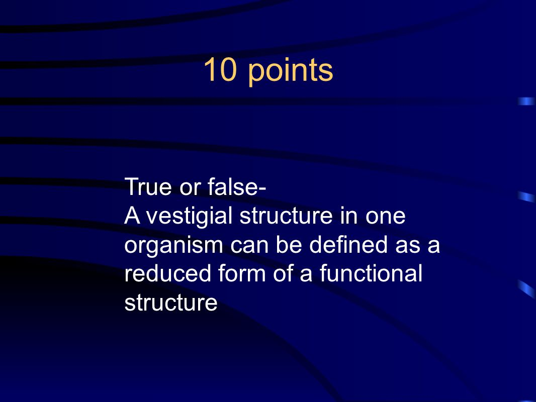 10 points True or false- A vestigial structure in one organism can be defined as a reduced form of a functional structure.