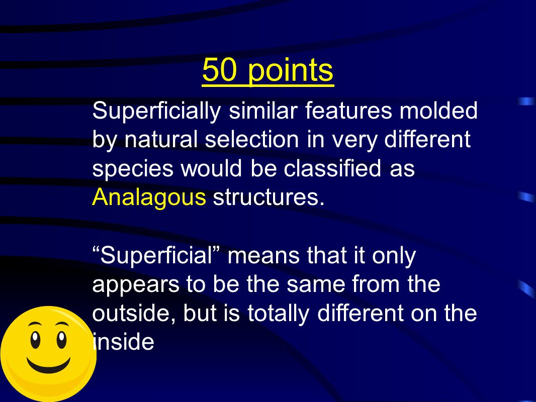 50 points Superficially similar features molded by natural selection in very different species would be classified as Analagous structures.