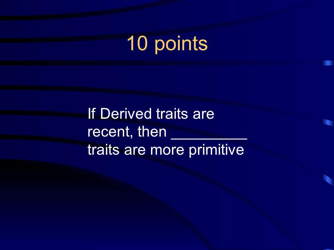 10 points If Derived traits are recent, then _________ traits are more primitive