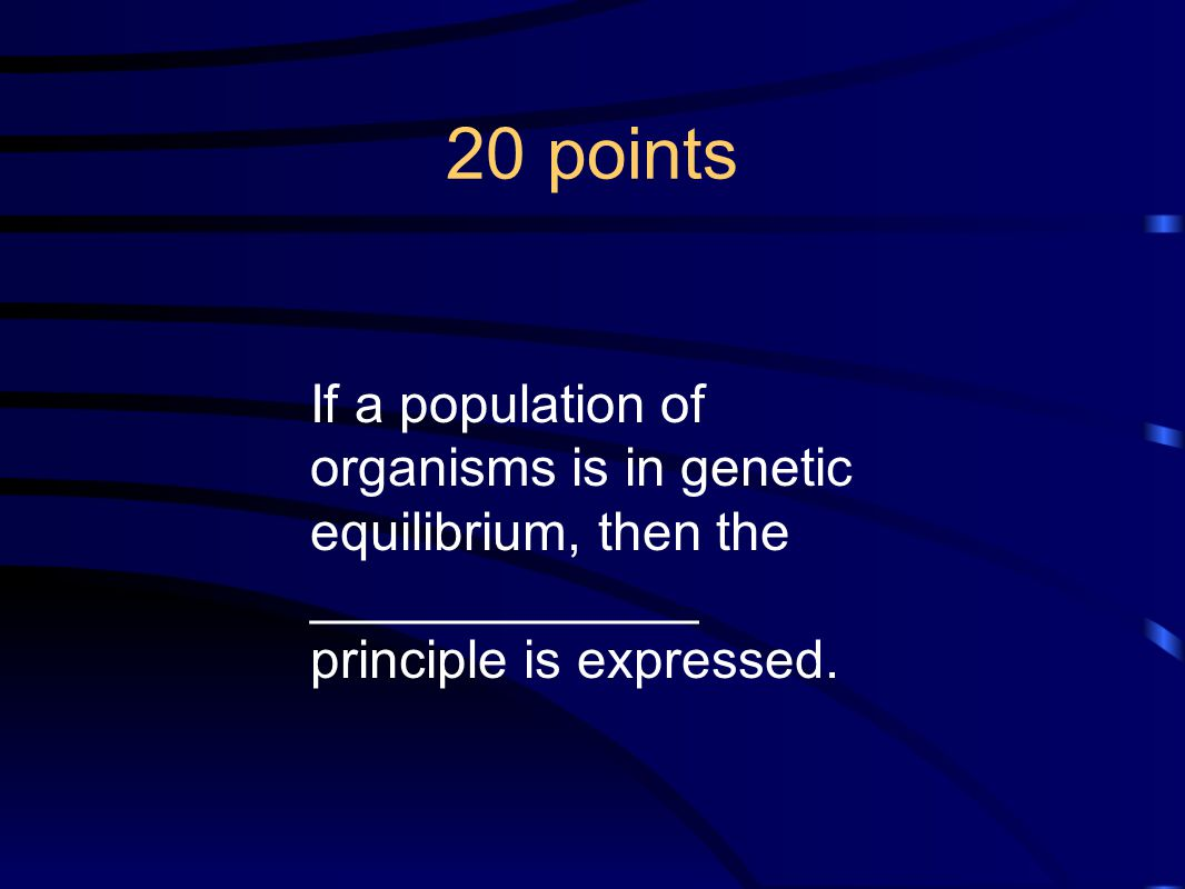 20 points If a population of organisms is in genetic equilibrium, then the _____________ principle is expressed.
