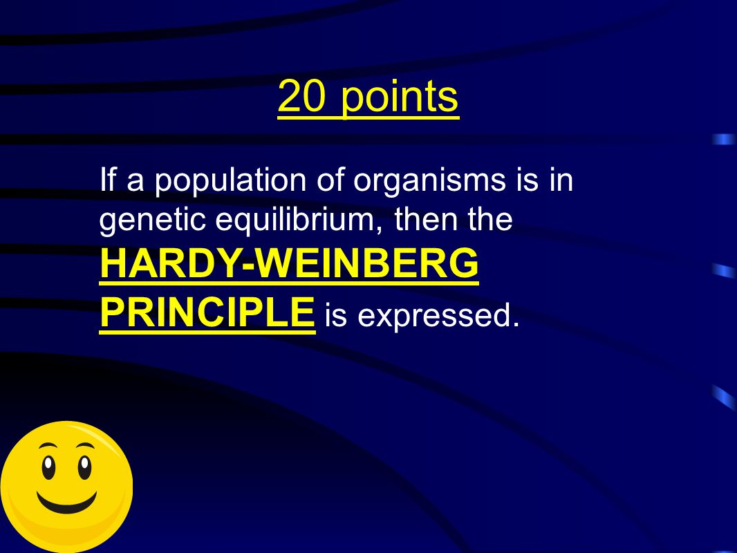 20 points If a population of organisms is in genetic equilibrium, then the HARDY-WEINBERG PRINCIPLE is expressed.