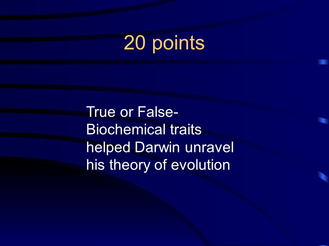 20 points True or False- Biochemical traits helped Darwin unravel his theory of evolution