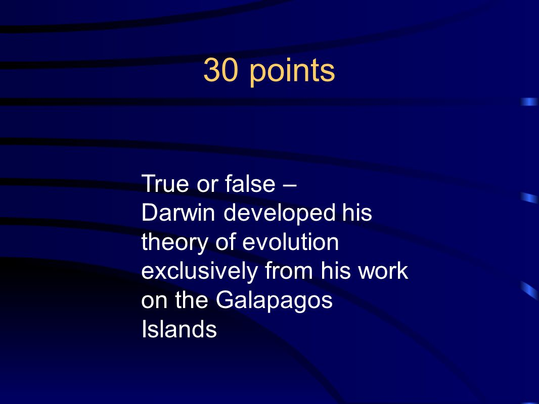 30 points True or false – Darwin developed his theory of evolution exclusively from his work on the Galapagos Islands.