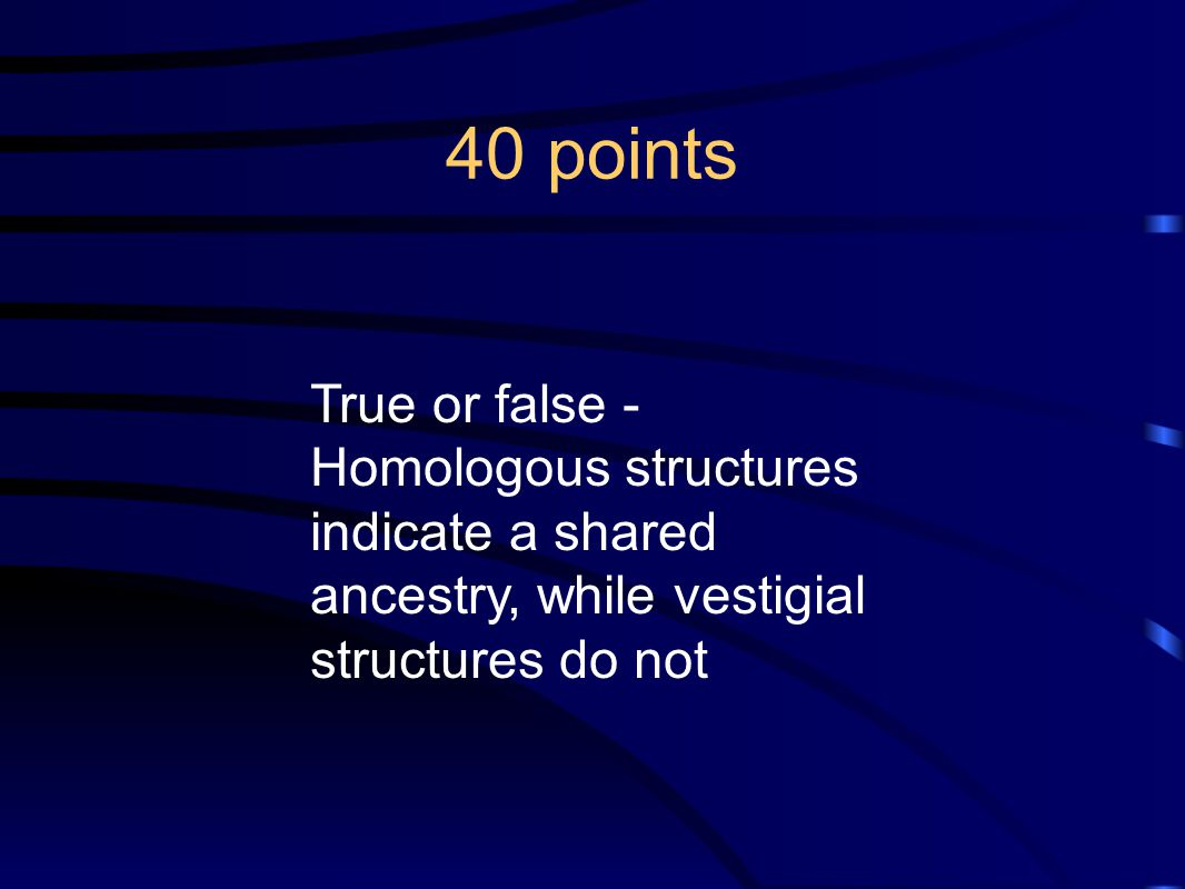 40 points True or false - Homologous structures indicate a shared ancestry, while vestigial structures do not.
