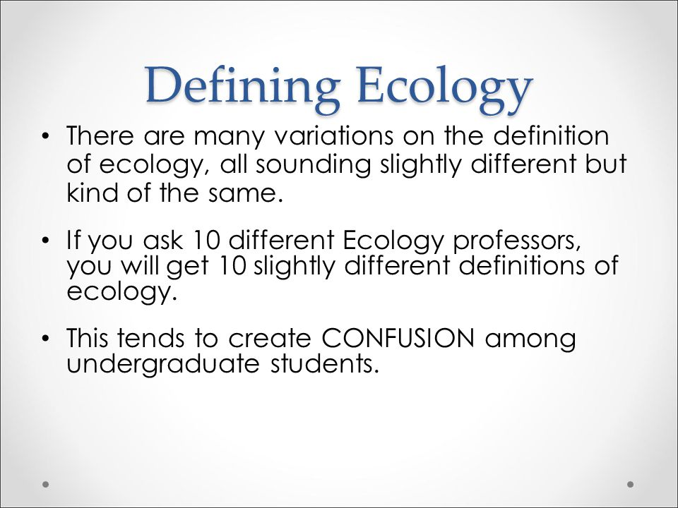 Defining Ecology There are many variations on the definition of ecology, all sounding slightly different but kind of the same.