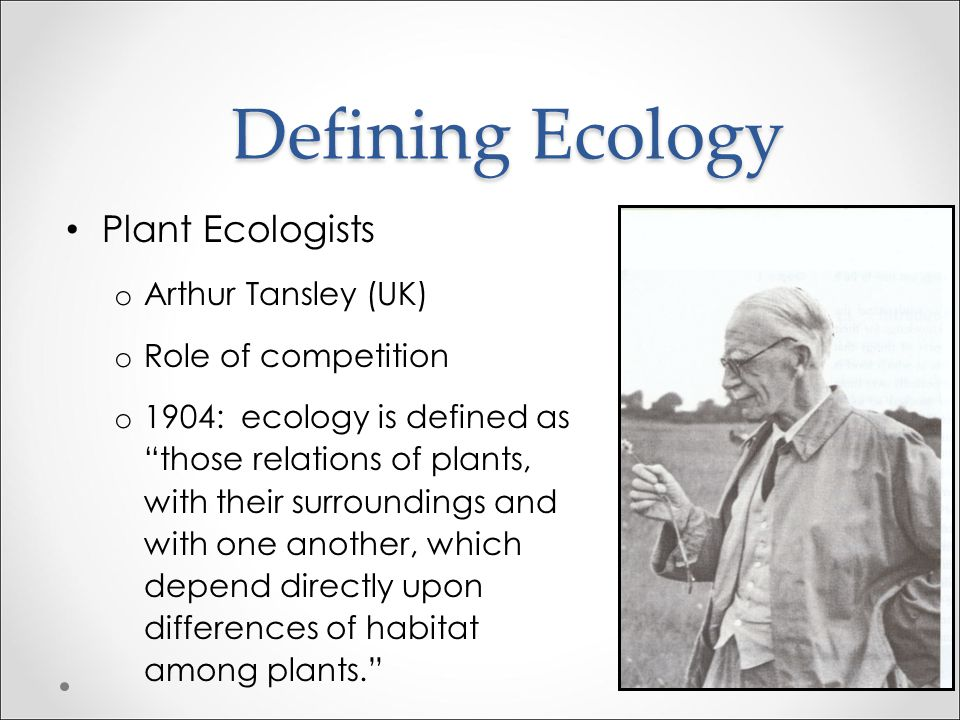 Defining Ecology Plant Ecologists Arthur Tansley (UK)