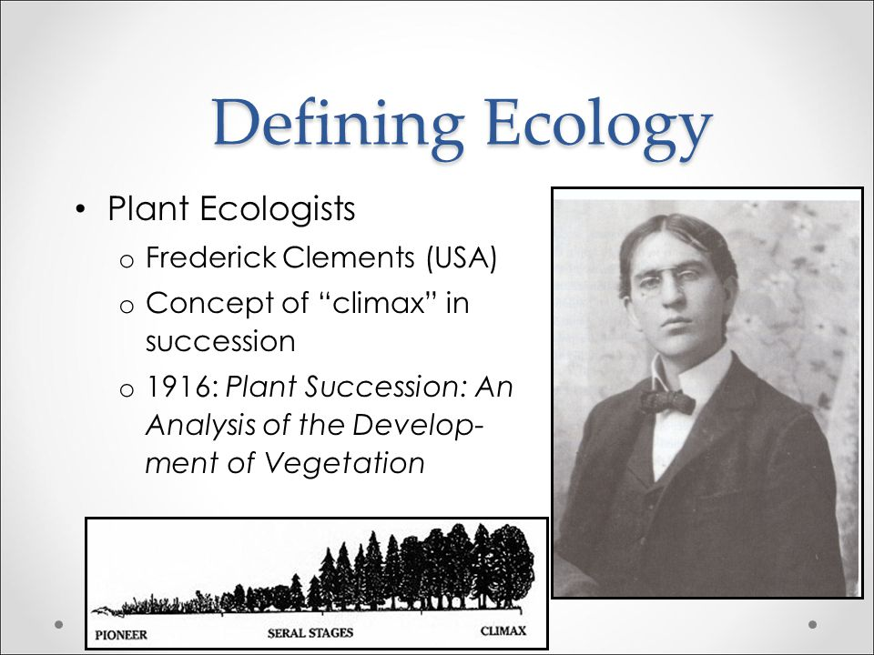Defining Ecology Plant Ecologists Frederick Clements (USA)