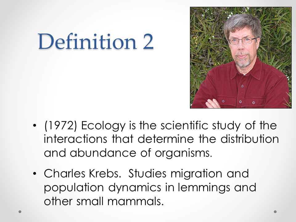 Definition 2 (1972) Ecology is the scientific study of the interactions that determine the distribution and abundance of organisms.
