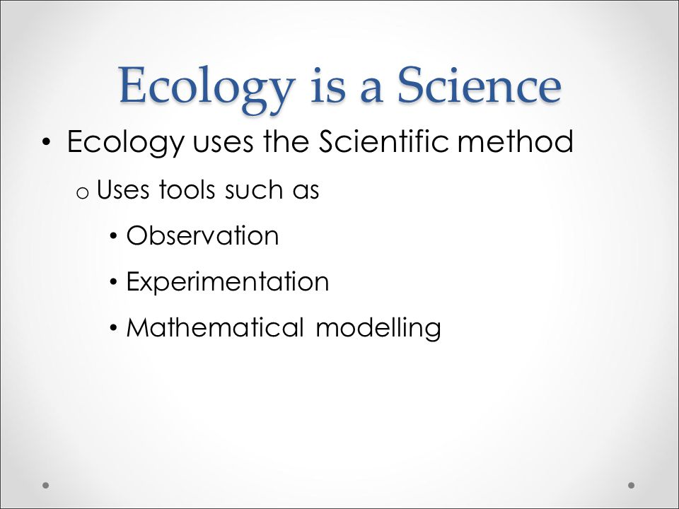 Ecology is a Science Ecology uses the Scientific method
