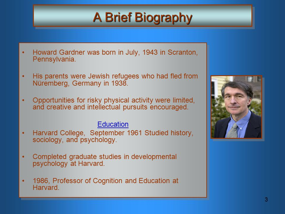 A Brief Biography Howard Gardner was born in July, 1943 in Scranton, Pennsylvania.