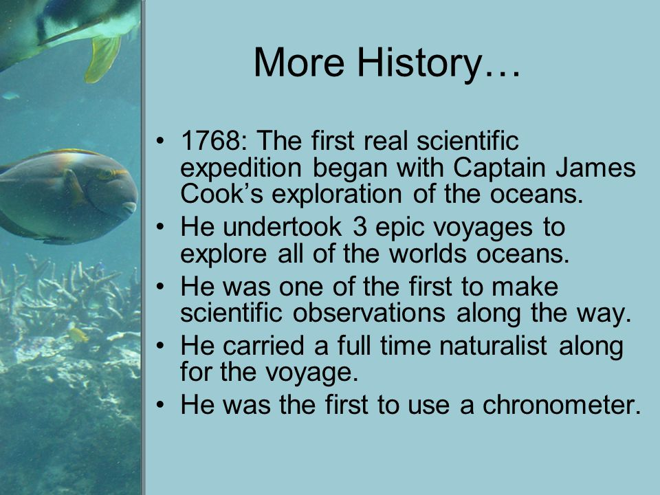 More History… 1768: The first real scientific expedition began with Captain James Cook's exploration of the oceans.