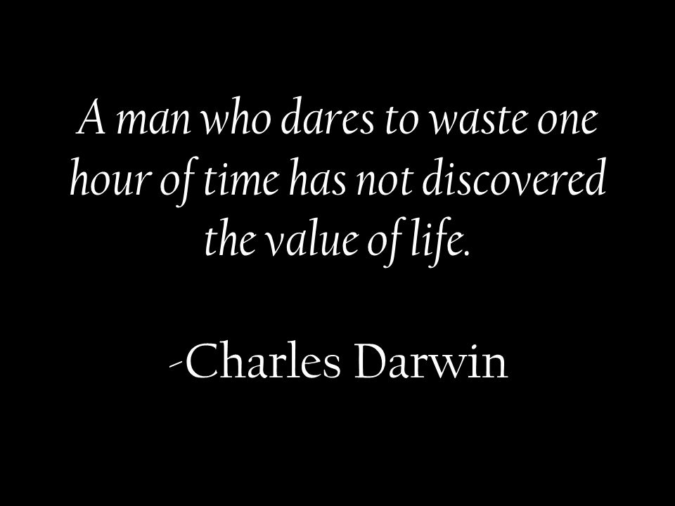 A man who dares to waste one hour of time has not discovered the value of life. -Charles Darwin