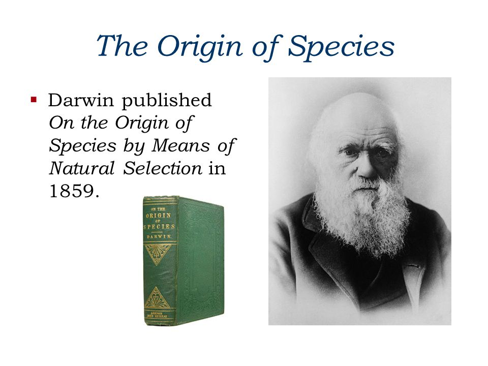 The Origin of Species Darwin published On the Origin of Species by Means of Natural Selection in 1859.