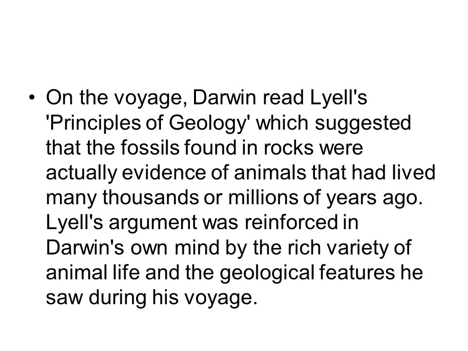 On the voyage, Darwin read Lyell s Principles of Geology which suggested that the fossils found in rocks were actually evidence of animals that had lived many thousands or millions of years ago.