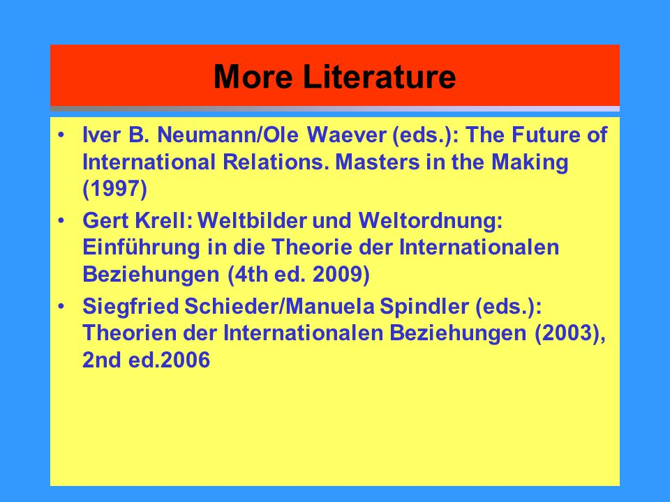 More Literature Iver B. Neumann/Ole Waever (eds.): The Future of International Relations. Masters in the Making (1997)