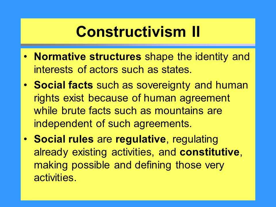 Constructivism II Normative structures shape the identity and interests of actors such as states.