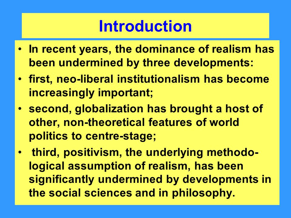 Introduction In recent years, the dominance of realism has been undermined by three developments: