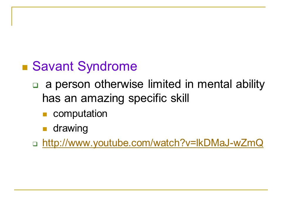 Savant Syndrome a person otherwise limited in mental ability has an amazing specific skill. computation.