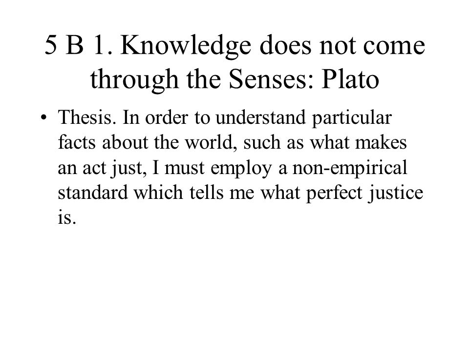 5 B 1. Knowledge does not come through the Senses: Plato