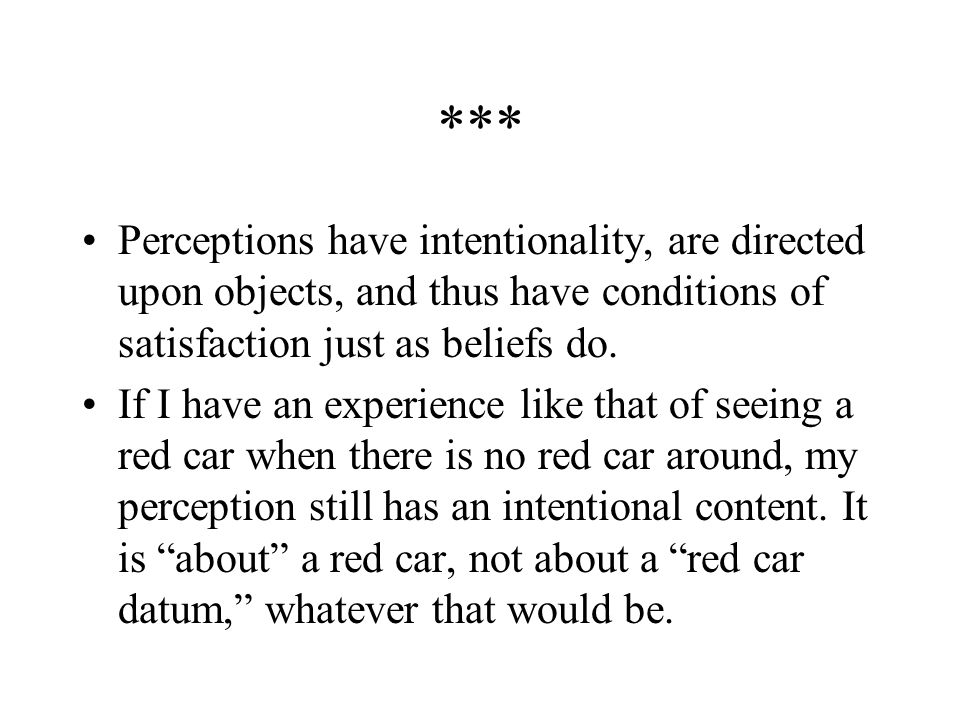 *** Perceptions have intentionality, are directed upon objects, and thus have conditions of satisfaction just as beliefs do.
