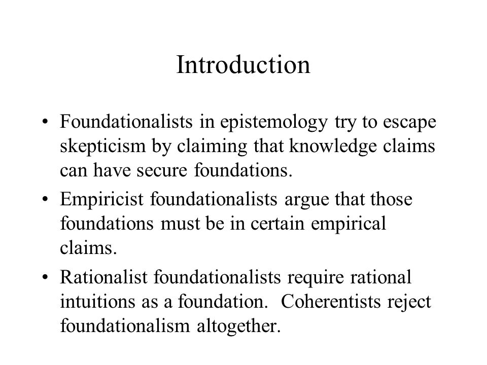 Introduction Foundationalists in epistemology try to escape skepticism by claiming that knowledge claims can have secure foundations.
