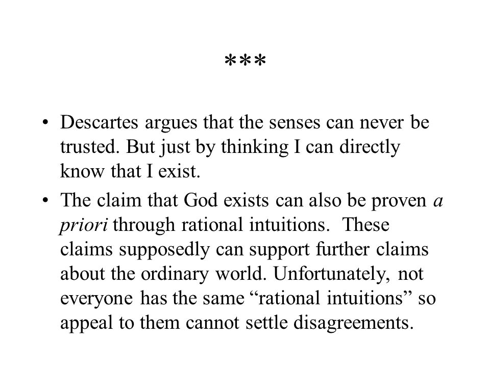 *** Descartes argues that the senses can never be trusted. But just by thinking I can directly know that I exist.