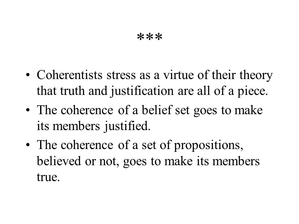 *** Coherentists stress as a virtue of their theory that truth and justification are all of a piece.