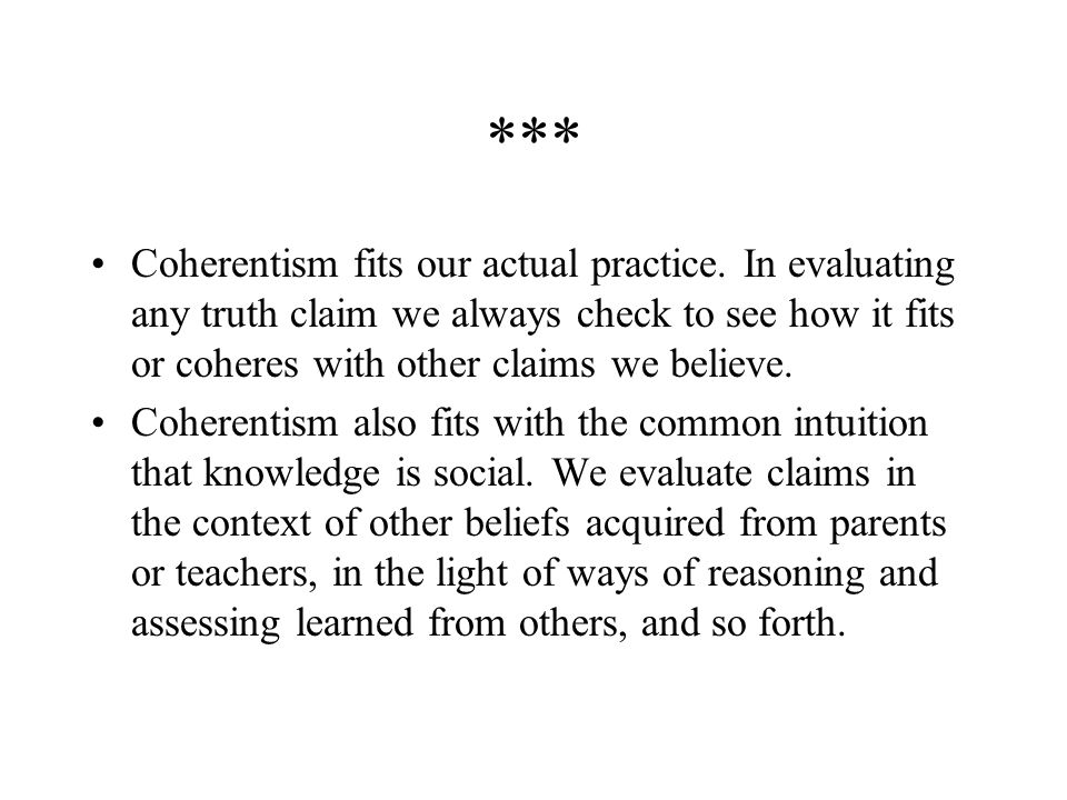 *** Coherentism fits our actual practice. In evaluating any truth claim we always check to see how it fits or coheres with other claims we believe.