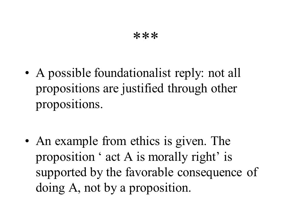 *** A possible foundationalist reply: not all propositions are justified through other propositions.